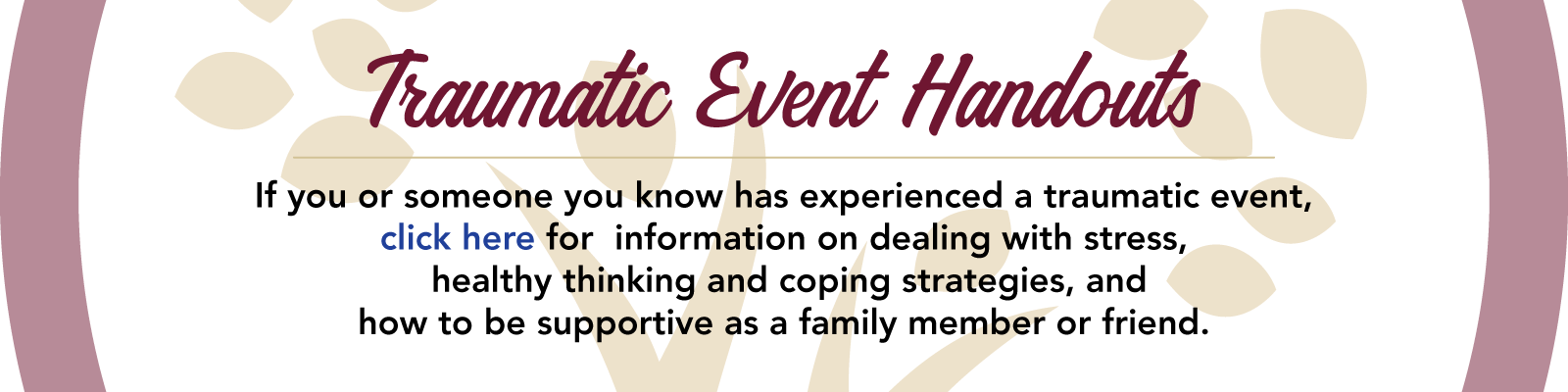 If you or someone you know has experienced a traumatic event, click here for  information on dealing with stress,  healthy thinking and coping strategies, and how to be supportive as a family member or friend.